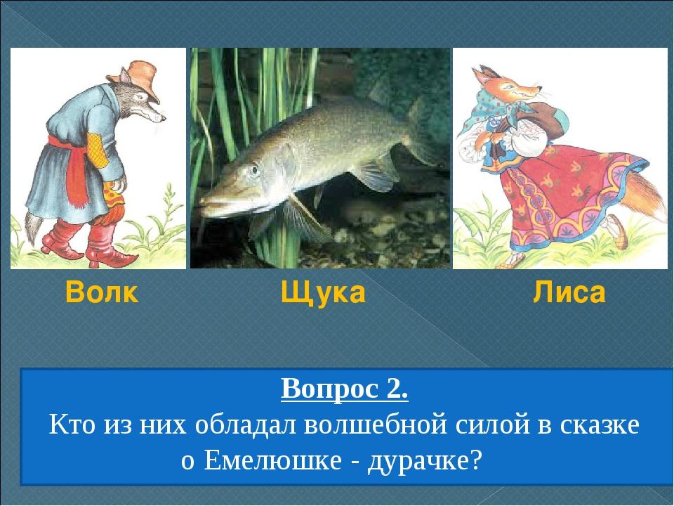 Вопрос 2. Кто из них обладал волшебной силой в сказке оЕмелюшке - дурачке? В...