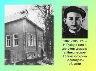 1943 -1950 гг. – Н.Рубцов жил в детском доме в с.Никольское Тотемского р-на В