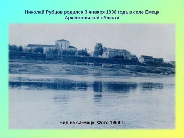 Николай Рубцов родился 3 января 1936 года в селе Емецк Архангельской области...
