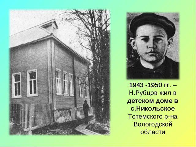 1943 -1950 гг. – Н.Рубцов жил в детском доме в с.Никольское Тотемского р-на В...
