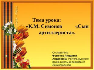 Тема урока: «К.М. Симонов «Сын артиллериста». Составитель: Фоменко Людмила Ан