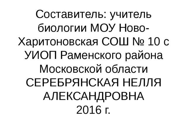 Составитель: учитель биологии МОУ Ново-Харитоновская СОШ № 10 с УИОП Раменско...