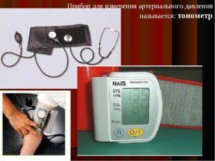 Прибор для измерения артериального давления называется: тонометр