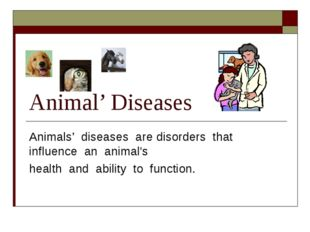 Animal' Diseases Animals' diseases are disorders that influence an animal's h