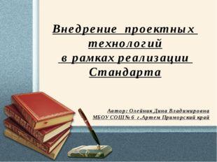 Внедрение проектных технологий в рамках реализации Стандарта Автор: Олейник Д