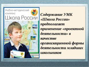 Содержание УМК «Школа России» предполагает применение «проектной деятельности