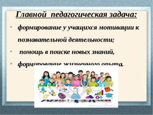 Главной педагогическая задача: формирование у учащихся мотивации к познавател