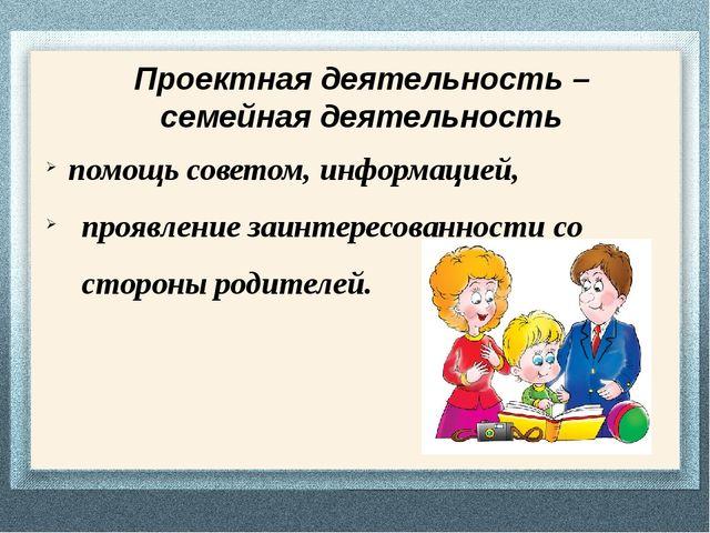Проектная деятельность – семейная деятельность помощь советом, информацией, п...