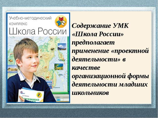 Содержание УМК «Школа России» предполагает применение «проектной деятельности...