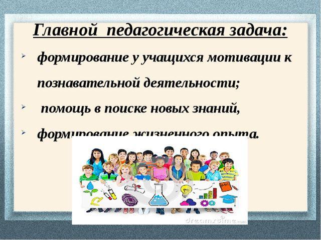 Главной педагогическая задача: формирование у учащихся мотивации к познавател...