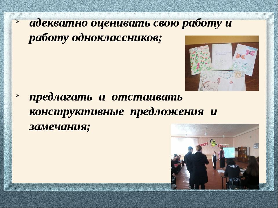 адекватно оценивать свою работу и работу одноклассников; предлагать и отстаив...