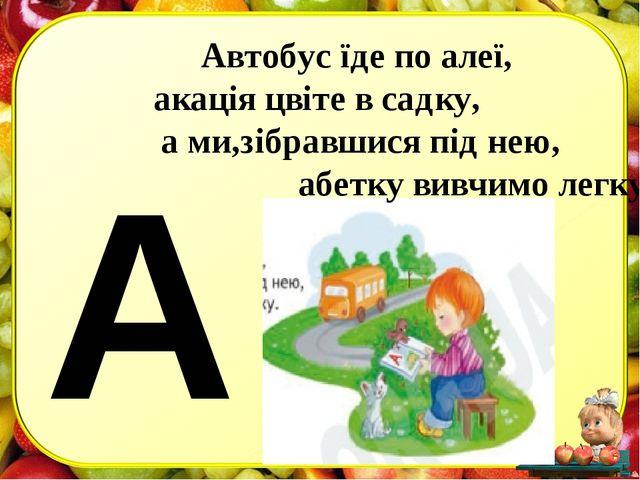 А Автобус їде по алеї, акація цвіте в садку, а ми,зібравшися під нею, абетку...