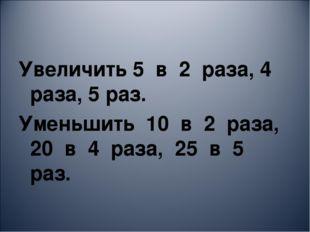 Увеличить 5 в 2 раза, 4 раза, 5 раз. Уменьшить 10 в 2 раза, 20 в 4 раза, 25 в