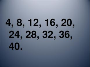 4, 8, 12, 16, 20, 24, 28, 32, 36, 40.
