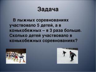 Задача В лыжных соревнованиях участвовало 5 детей, а в конькобежных – в 3 раз