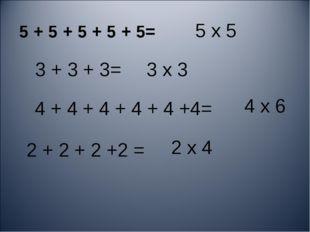 5 х 5 5 + 5 + 5 + 5 + 5= 3 + 3 + 3= 2 + 2 + 2 +2 = 4 + 4 + 4 + 4 + 4 +4= 4 х