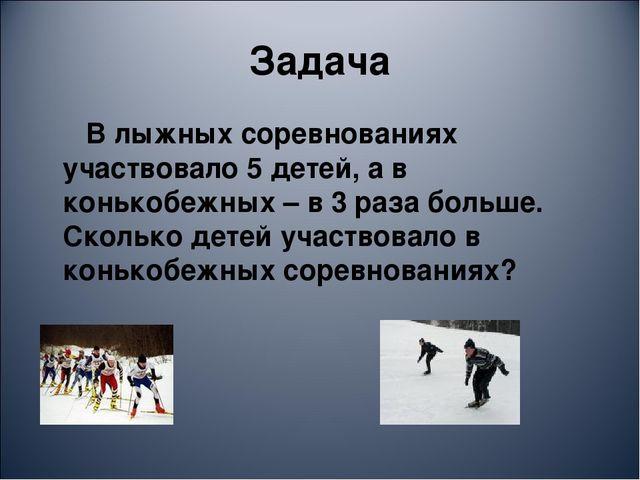 Задача В лыжных соревнованиях участвовало 5 детей, а в конькобежных – в 3 раз...