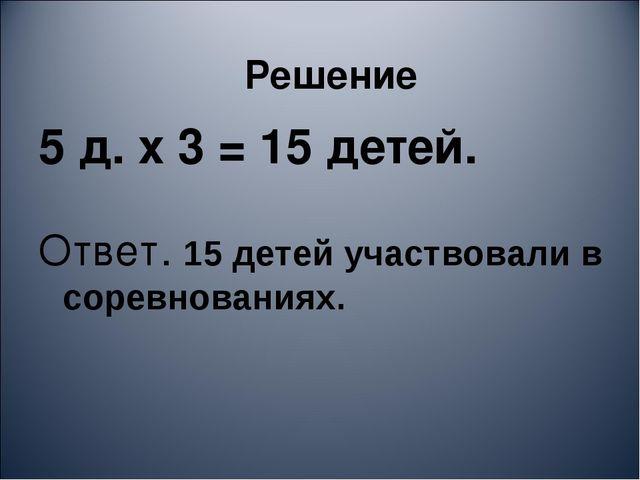 Решение 5 д. х 3 = 15 детей. Ответ. 15 детей участвовали в соревнованиях.