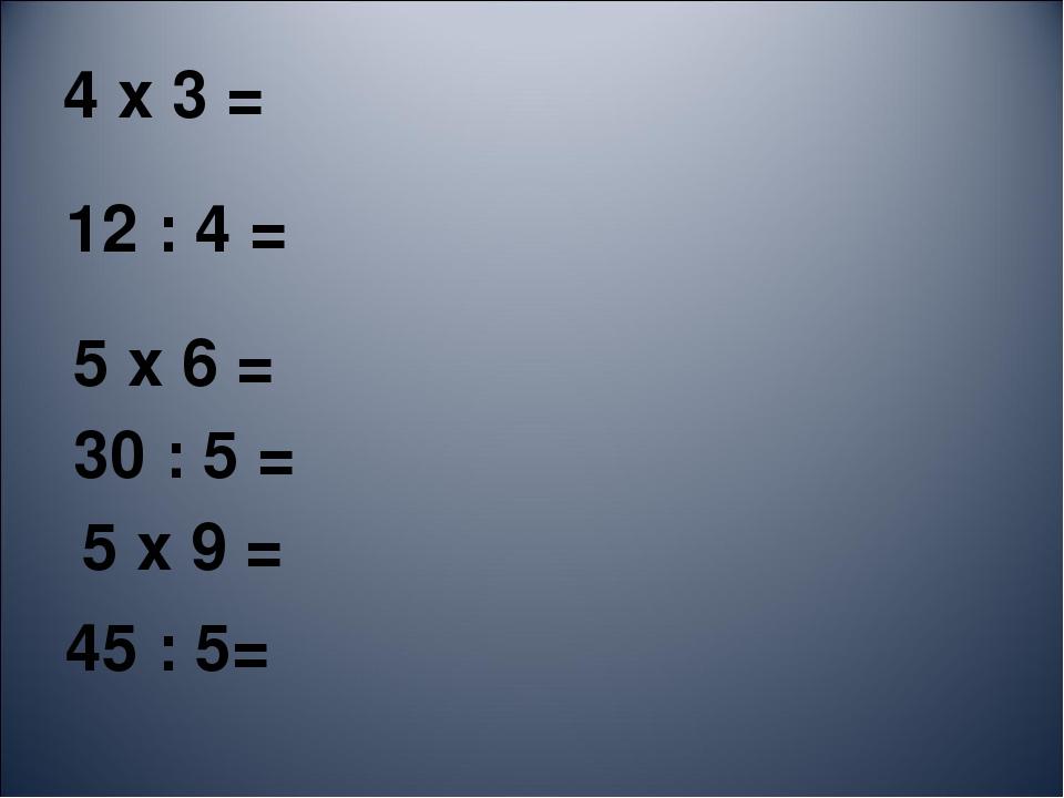 4 х 3 = 12 : 4 = 5 х 6 = 30 : 5 = 5 х 9 = 45 : 5=