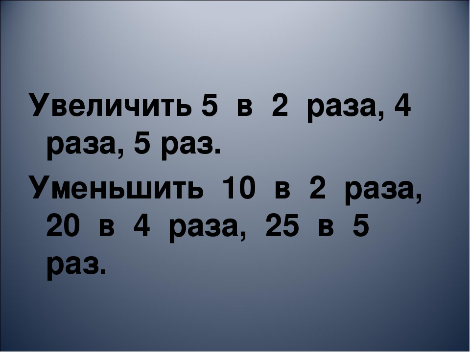 Увеличить 5 в 2 раза, 4 раза, 5 раз. Уменьшить 10 в 2 раза, 20 в 4 раза, 25 в...
