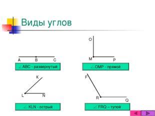 Виды углов АВС - развернутый ОМР - прямой KLN - острый FRQ – тупой