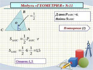 Модуль «ГЕОМЕТРИЯ» №11 Повторение (2) Ответ:1,5 Дано:P∆ABC =6. Найти S∆ABC В