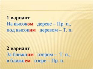 1 вариант На высоком дереве – Пр. п., под высоким деревом – Т. п. 2 вариант З