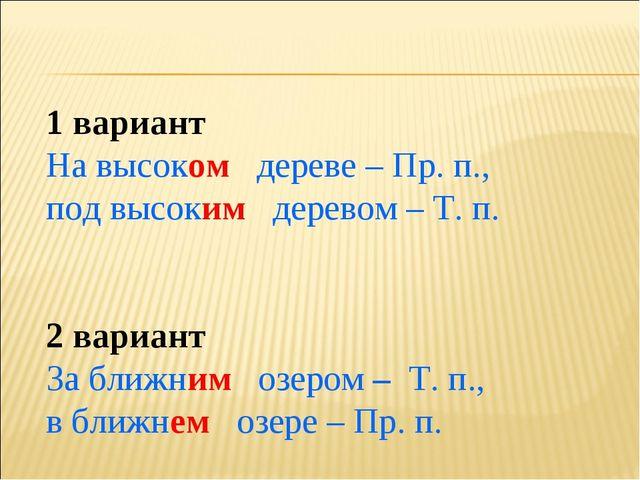 1 вариант На высоком дереве – Пр. п., под высоким деревом – Т. п. 2 вариант З...
