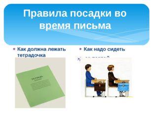 Правила посадки во время письма Как должна лежать тетрадочка Как надо сидеть