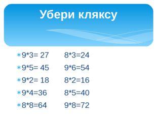 Убери кляксу 9*3= 27 8*3=24 9*5= 45 9*6=54 9*2= 18 8*2=16 9*4=36 8*5=40 8*8=6
