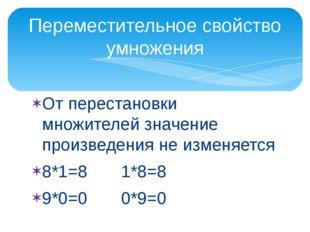 От перестановки множителей значение произведения не изменяется 8*1=8 1*8=8 9*