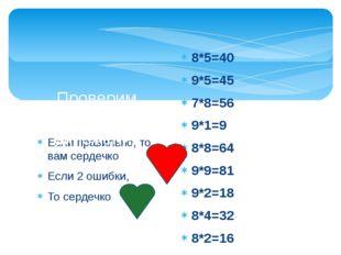 Если правильно, то вам сердечко Если 2 ошибки, То сердечко Проверим таблицу у