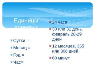 Сутки = Месяц = Год = Час= Единицы времени 24 часа 30 или 31 день, февраль 28
