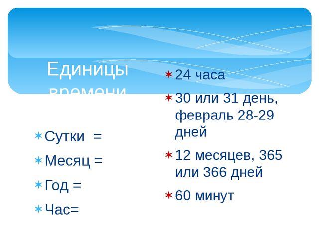 Сутки = Месяц = Год = Час= Единицы времени 24 часа 30 или 31 день, февраль 28...