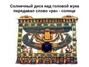 Солнечный диск над головой жука передавал слово «ра» - солнце