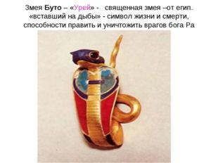 Змея Буто – «Урей» - священная змея –от егип. «вставший на дыбы» - символ жиз