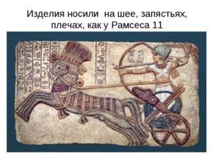 Изделия носили на шее, запястьях, плечах, как у Рамсеса 11