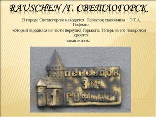 В городе Светлогорске находится Переулок сказочника Э.Т.А. Гофмана, который