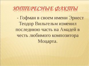 - Гофман в своем имени Эрнест Теодор Вильгельм изменил последнюю часть на А