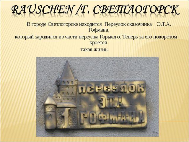 В городе Светлогорске находится Переулок сказочника Э.Т.А. Гофмана, который...