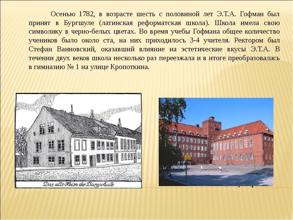 Осенью 1782, в возрасте шесть с половиной лет Э.Т.А. Гофман был принят в Б...