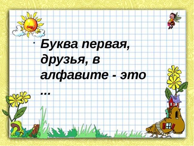 Буква первая, друзья, в алфавите - это ...