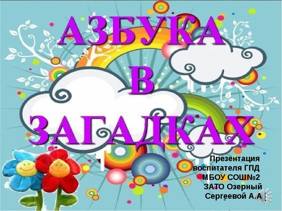 Презентация воспитателя ГПД МБОУ СОШ№2 ЗАТО Озерный Сергеевой А.А