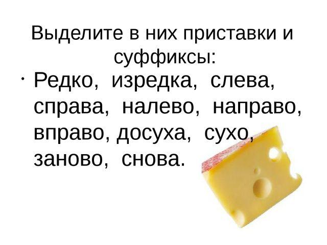 Выделите в них приставки и суффиксы: Редко, изредка, слева, справа, налево, н...
