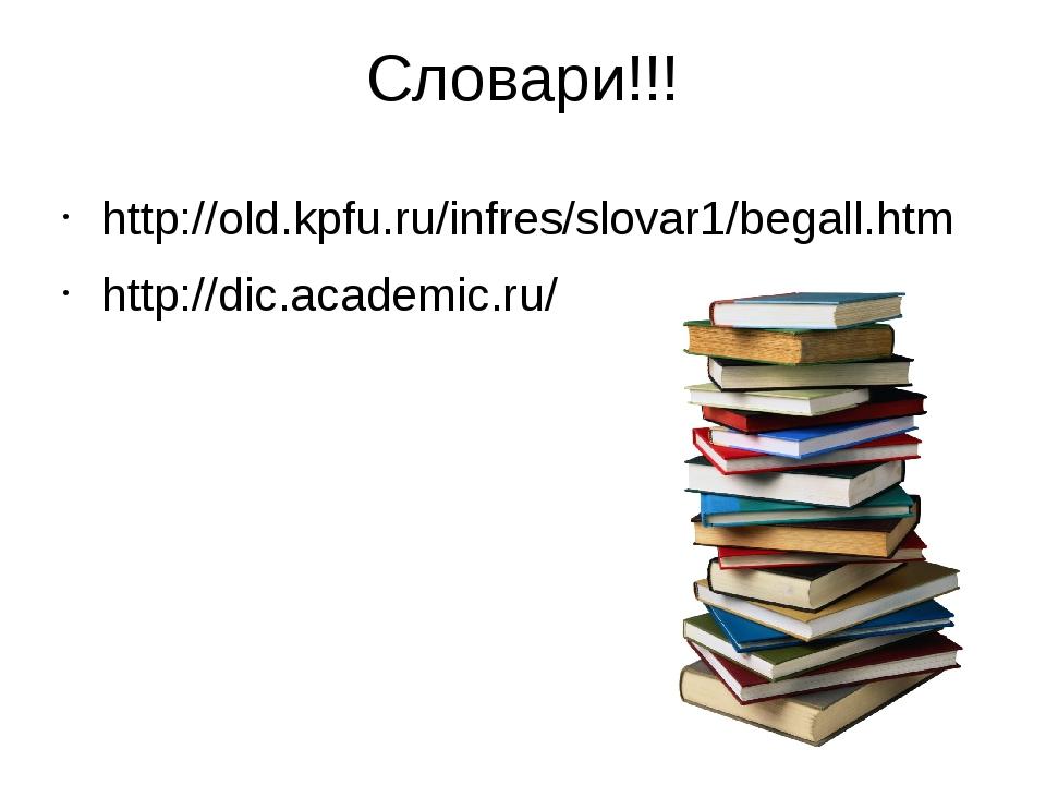 Словари!!! http://old.kpfu.ru/infres/slovar1/begall.htm http://dic.academic.ru/