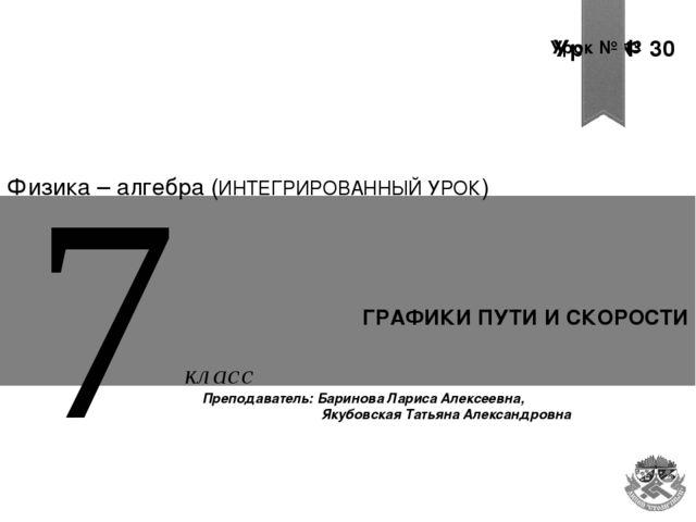 Урок № 30 Урок № 30 Урок № 13 ГРАФИКИ ПУТИ И СКОРОСТИ 7 Физика – алгебра (ИНТ...