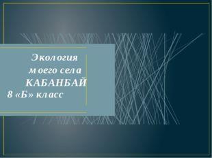 Экология моего села КАБАНБАЙ 8 «Б» класс