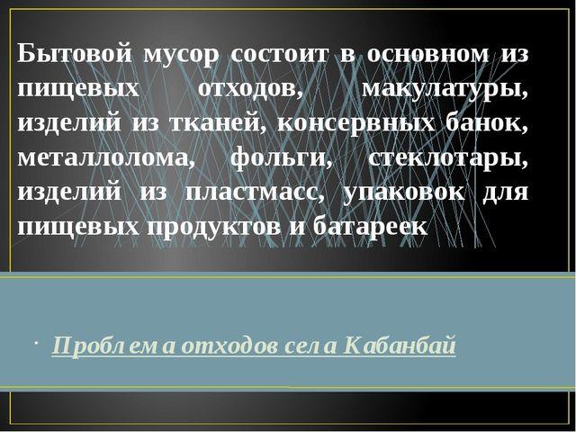 Проблема отходов села Кабанбай Бытовой мусор состоит в основном из пищевых от...