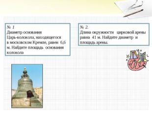 № 1 Диаметр основания Царь-колокола, находящегося в московском Кремле, равен