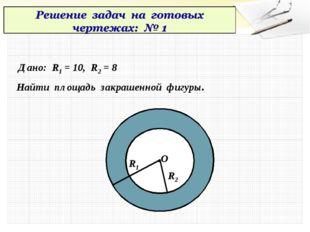 Дано: R1 = 10, R2 = 8 Найти площадь закрашенной фигуры. .О R1 R2
